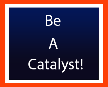 Be A Catalyst!